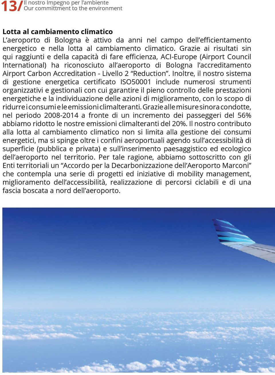 Grazie ai risultati sin qui raggiunti e della capacità di fare efficienza, ACI-Europe (Airport Council International) ha riconosciuto all aeroporto di Bologna l accreditamento Airport Carbon