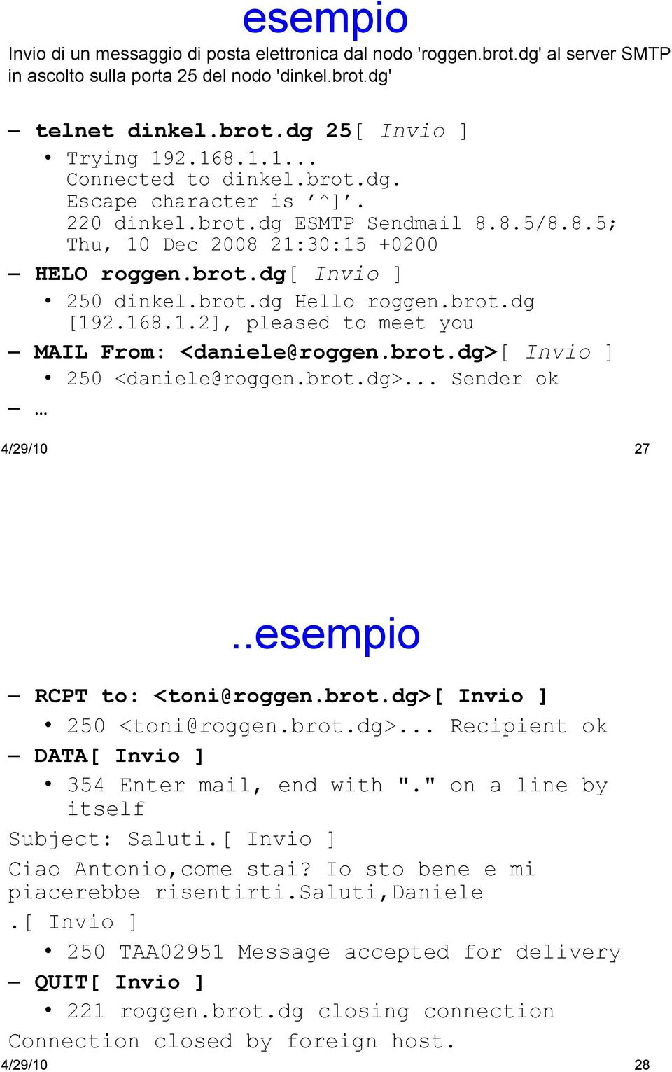 brot.dg [192.168.1.2], pleased to meet you MAIL From: <daniele@roggen.brot.dg>[ Invio ] 250 <daniele@roggen.brot.dg>... Sender ok 4/29/10 27..esempio RCPT to: <toni@roggen.brot.dg>[ Invio ] 250 <toni@roggen.