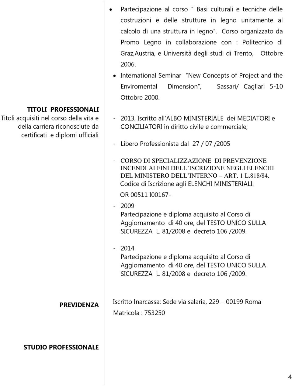 - 2013, Iscritto all ALBO MINISTERIALE dei MEDIATORI e CONCILIATORI in diritto civile e commerciale; - Libero Professionista dal 27 / 07 /2005 Ottobre International Seminar New Concepts of Project