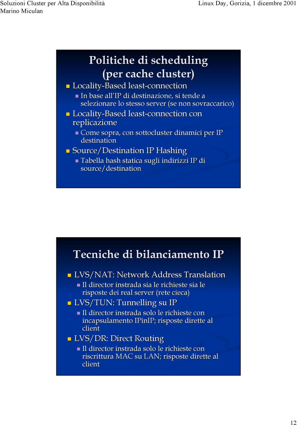 Tecniche di bilanciamento IP LVS/NAT: Network Address Translation Il director instrada sia le richieste sia le risposte dei real server (rete cieca) LVS/TUN: Tunnelling su IP Il director
