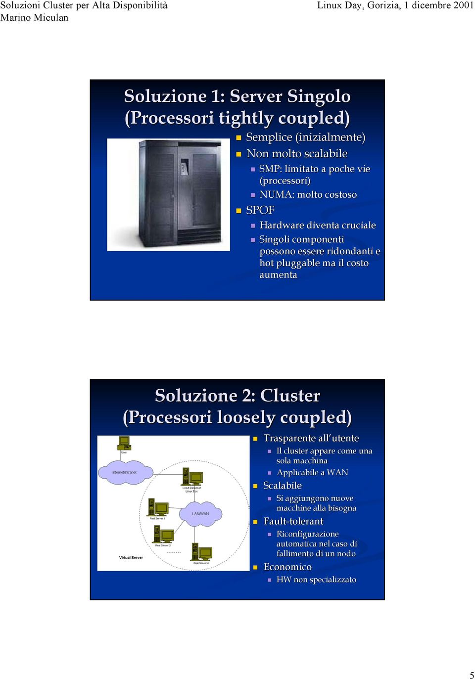 2: Cluster (Processori loosely coupled) Trasparente all utente Il cluster appare come una sola macchina Applicabile a WAN Scalabile Si