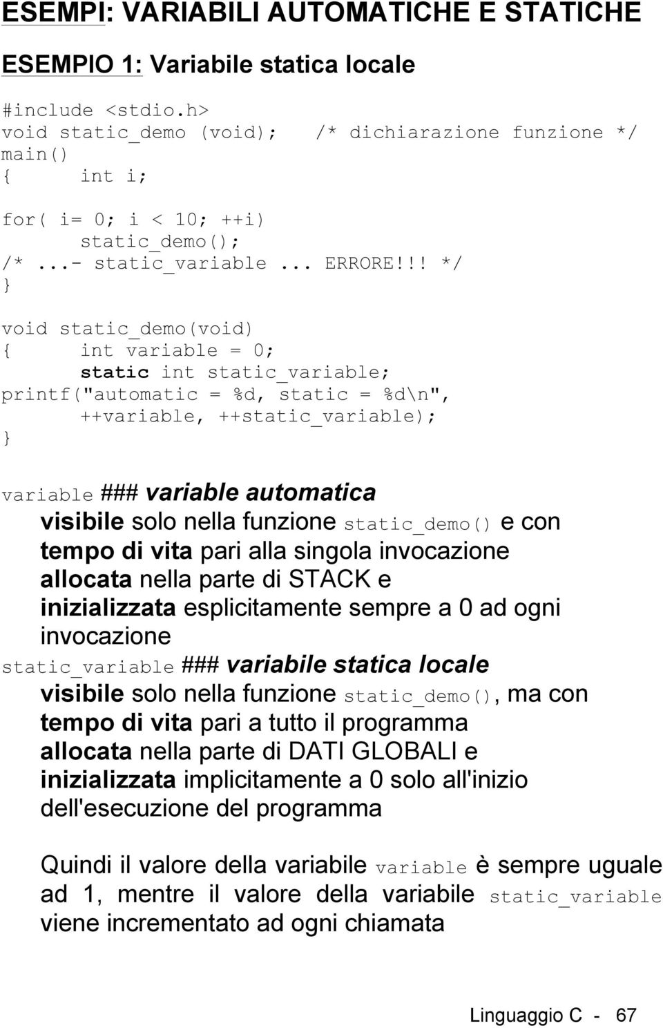 "!! */ void static_demo(void) { int variable = 0; static int static_variable; printf(""automatic = %d, static = %d\n"", ++variable, ++static_variable); variable ### variable automatica visibile solo"