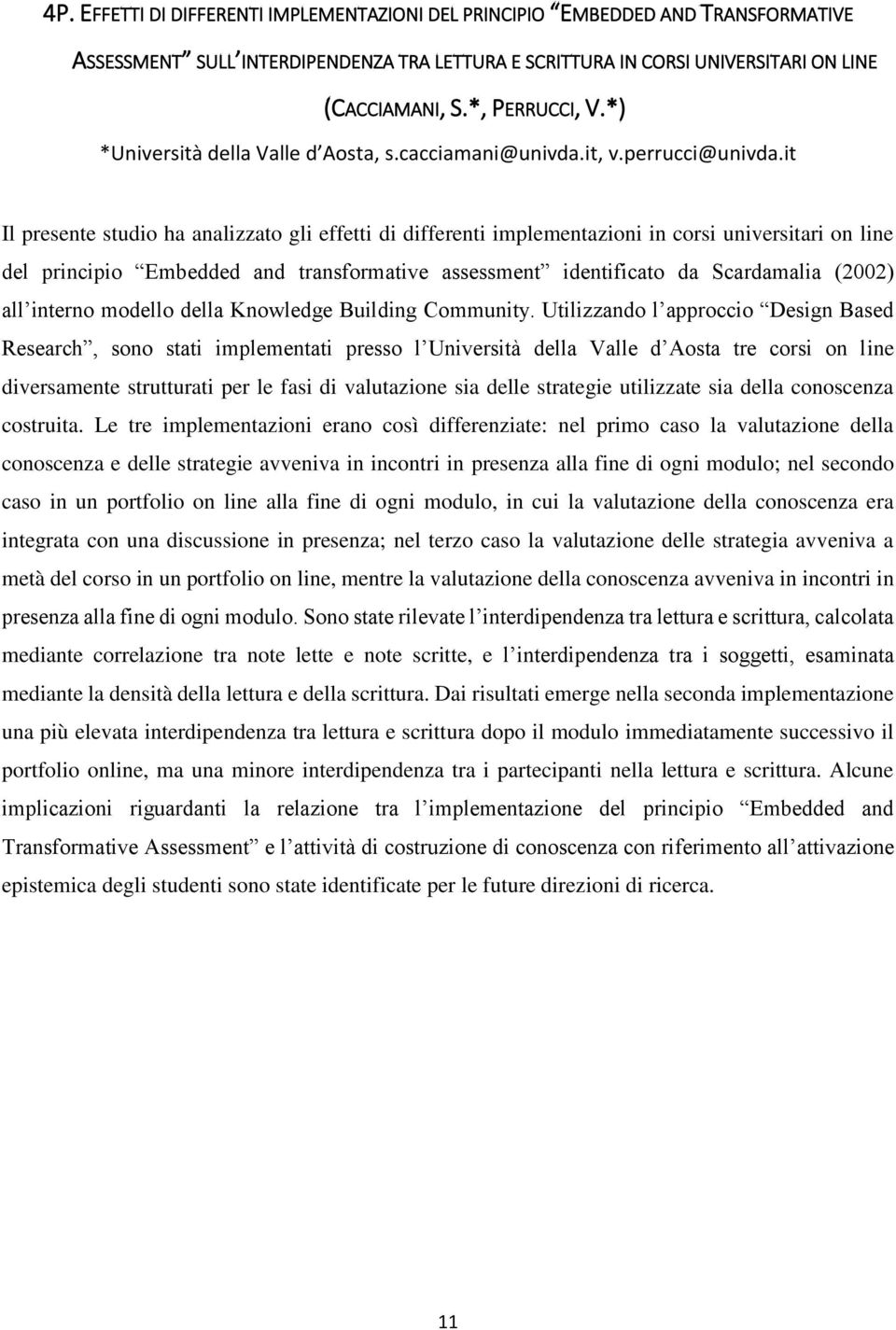 it Il presente studio ha analizzato gli effetti di differenti implementazioni in corsi universitari on line del principio Embedded and transformative assessment identificato da Scardamalia (2002) all