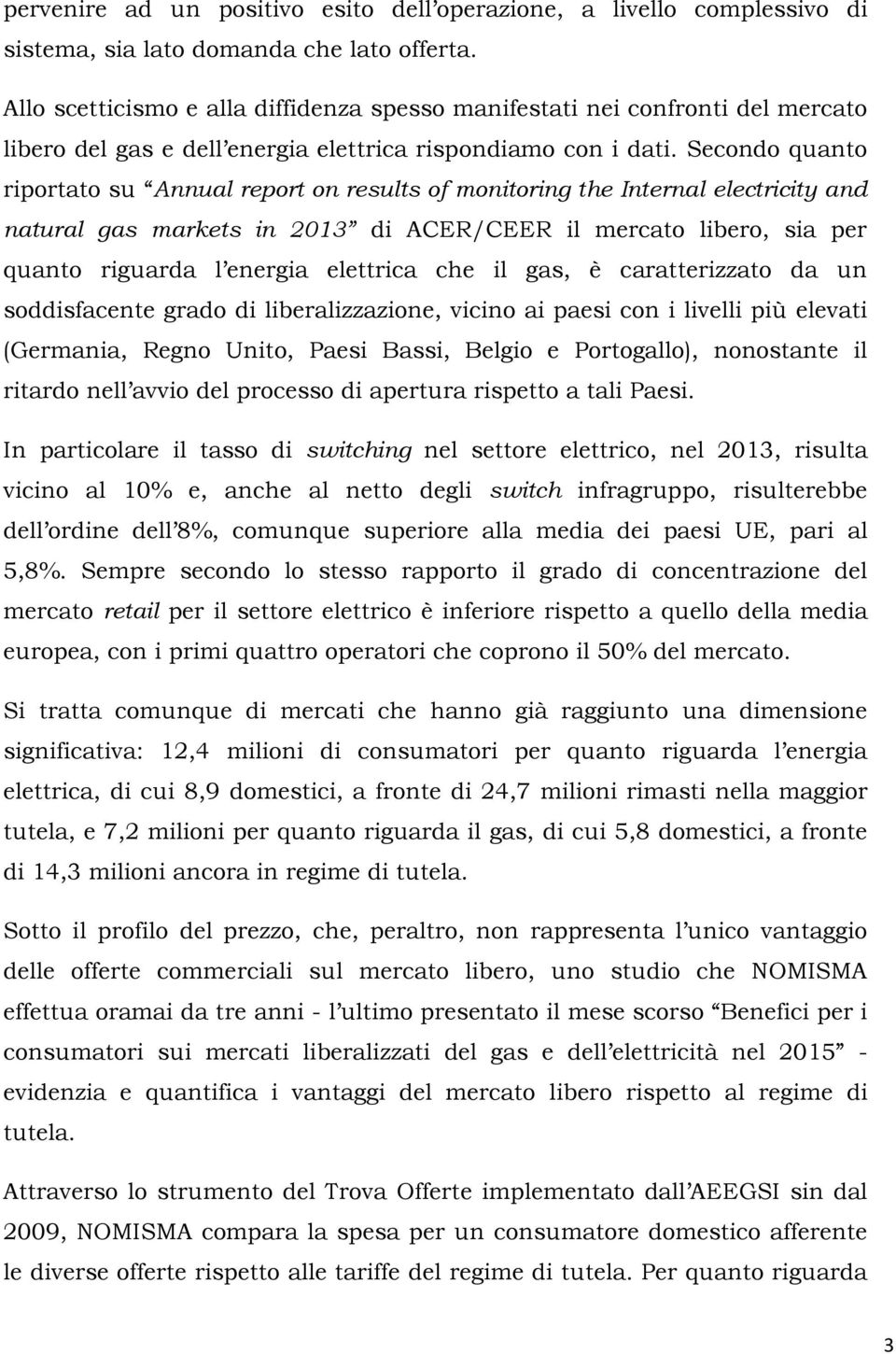 Secondo quanto riportato su Annual report on results of monitoring the Internal electricity and natural gas markets in 2013 di ACER/CEER il mercato libero, sia per quanto riguarda l energia elettrica