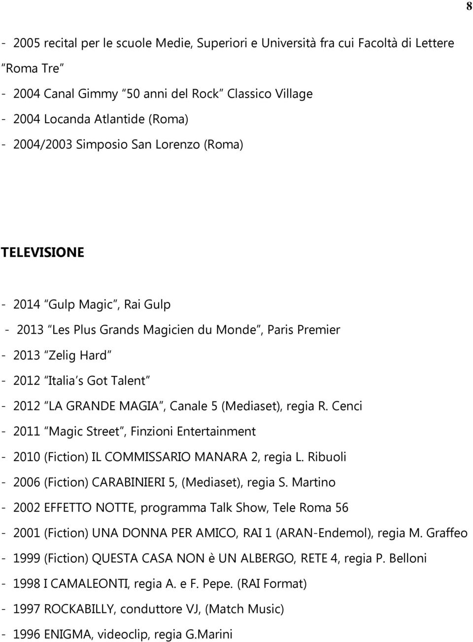 5 (Mediaset), regia R. Cenci - 2011 Magic Street, Finzioni Entertainment - 2010 (Fiction) IL COMMISSARIO MANARA 2, regia L. Ribuoli - 2006 (Fiction) CARABINIERI 5, (Mediaset), regia S.