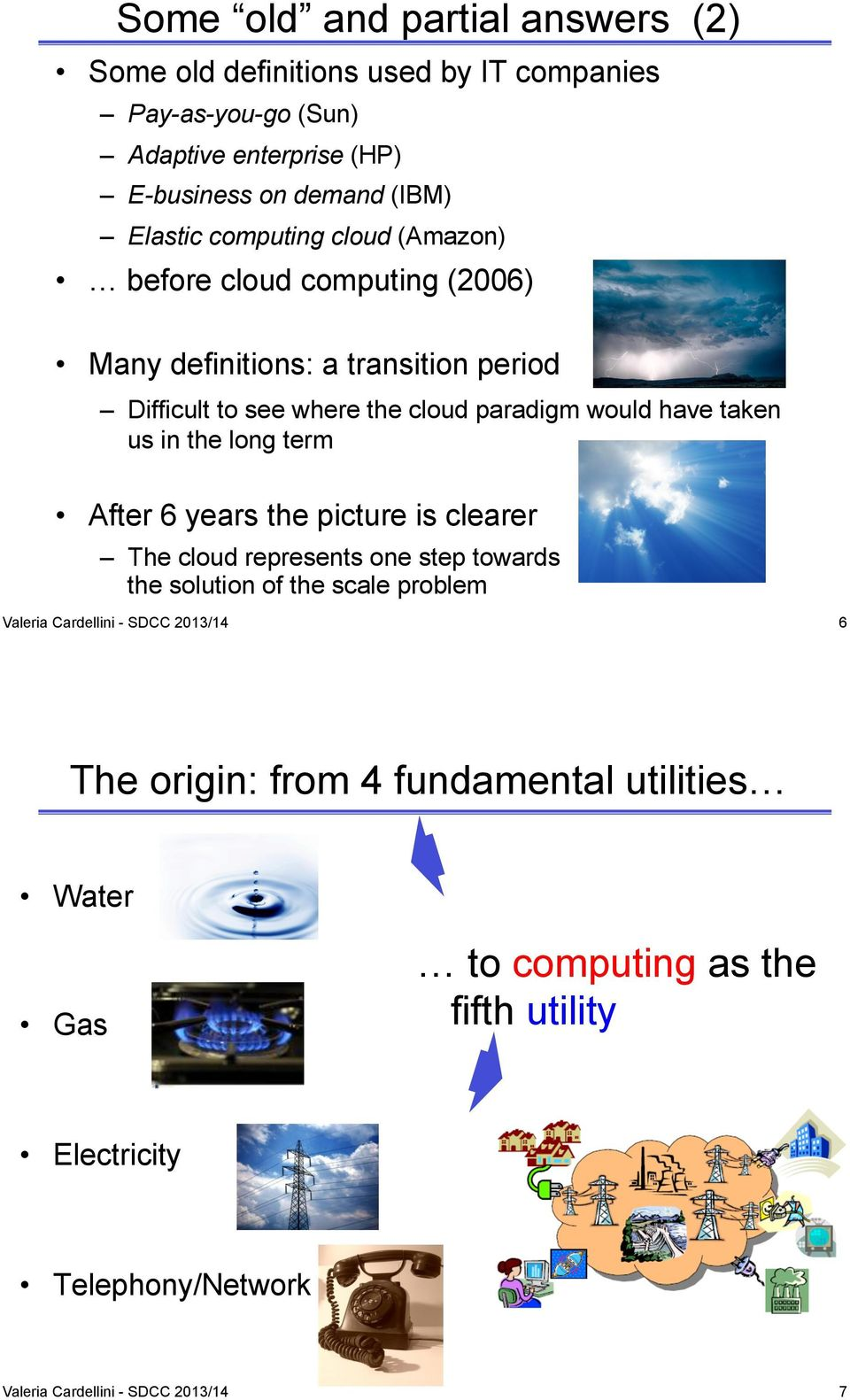 before cloud computing (2006) Many definitions: a transition period Difficult to see where the cloud paradigm would have taken us in the long term After 6
