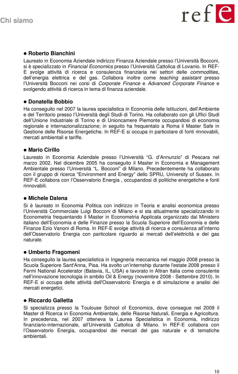 Collabora inoltre come teaching assistant presso l Università Bocconi nei corsi di Corporate Finance e Advanced Corporate Finance e svolgendo attività di ricerca in tema di finanza aziendale.