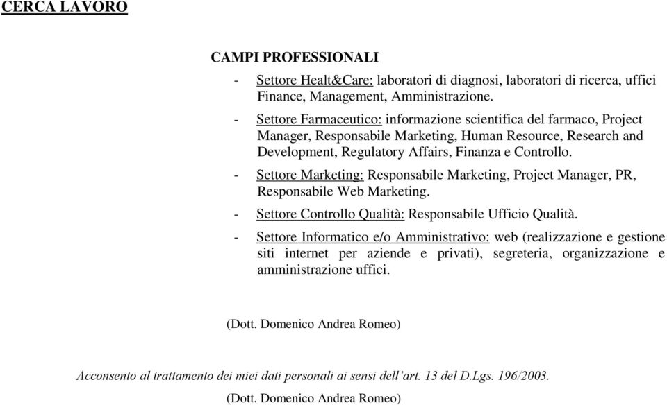 - Settore Marketing: Responsabile Marketing, Project Manager, PR, Responsabile Web Marketing. - Settore Controllo Qualità: Responsabile Ufficio Qualità.