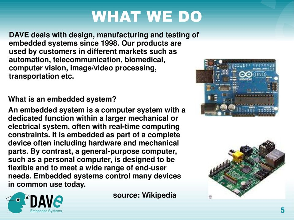 What is an embedded system? An embedded system is a computer system with a dedicated function within a larger mechanical or electrical system, often with real-time computing constraints.