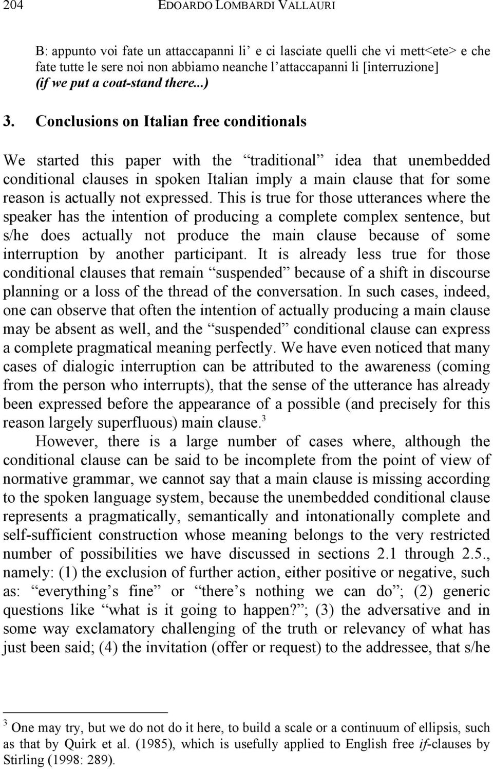 Conclusions on Italian free conditionals We started this paper with the traditional idea that unembedded conditional clauses in spoken Italian imply a main clause that for some reason is actually not