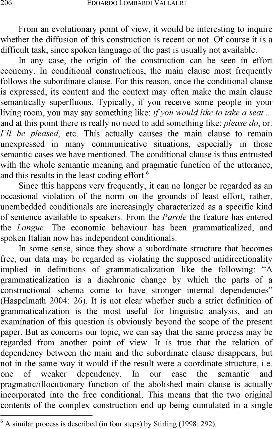 In conditional constructions, the main clause most frequently follows the subordinate clause.
