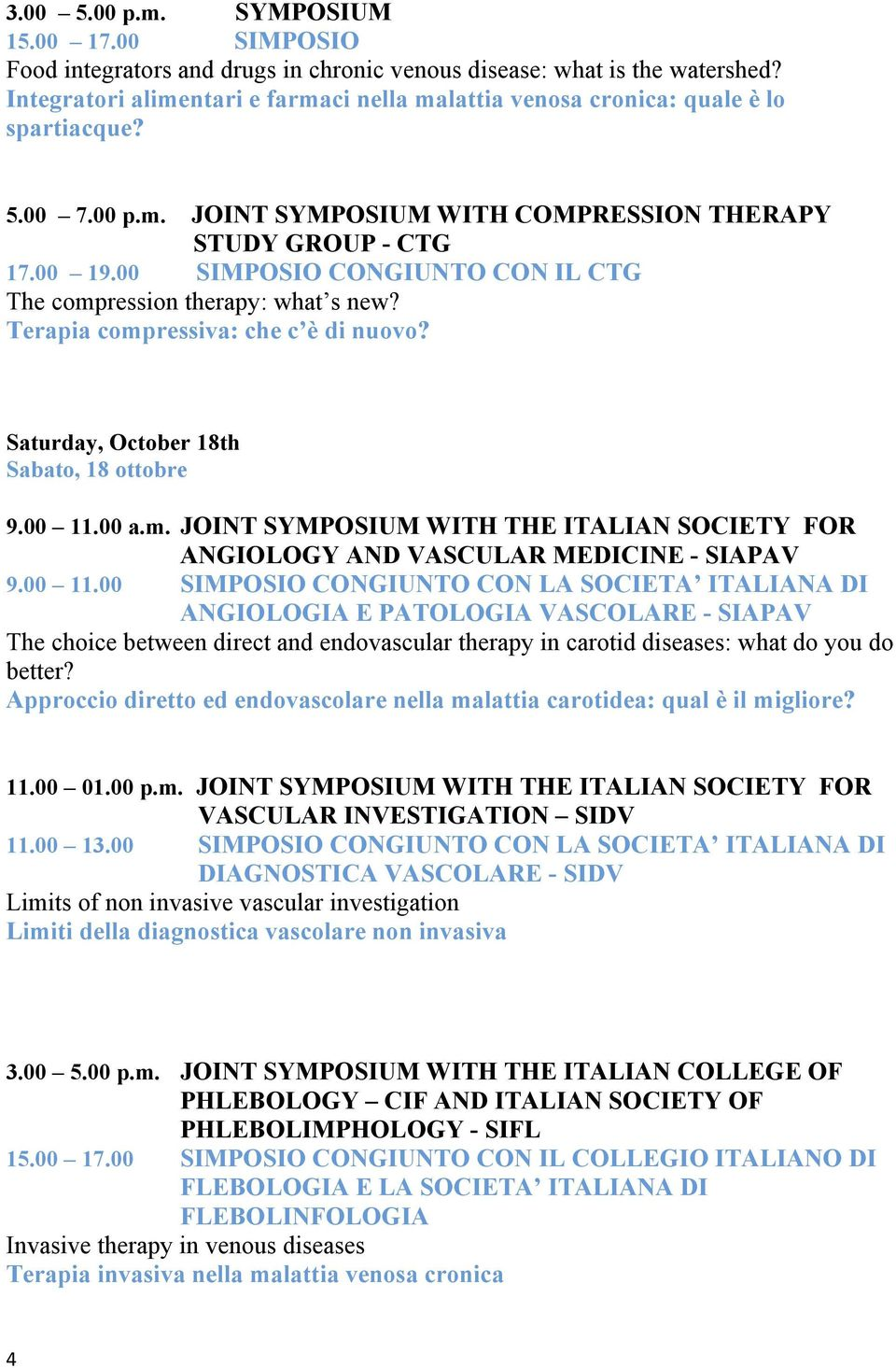 00 SIMPOSIO CONGIUNTO CON IL CTG The compression therapy: what s new? Terapia compressiva: che c è di nuovo? Saturday, October 18th Sabato, 18 ottobre 9.00 11.00 a.m. JOINT SYMPOSIUM WITH THE ITALIAN SOCIETY FOR ANGIOLOGY AND VASCULAR MEDICINE - SIAPAV 9.