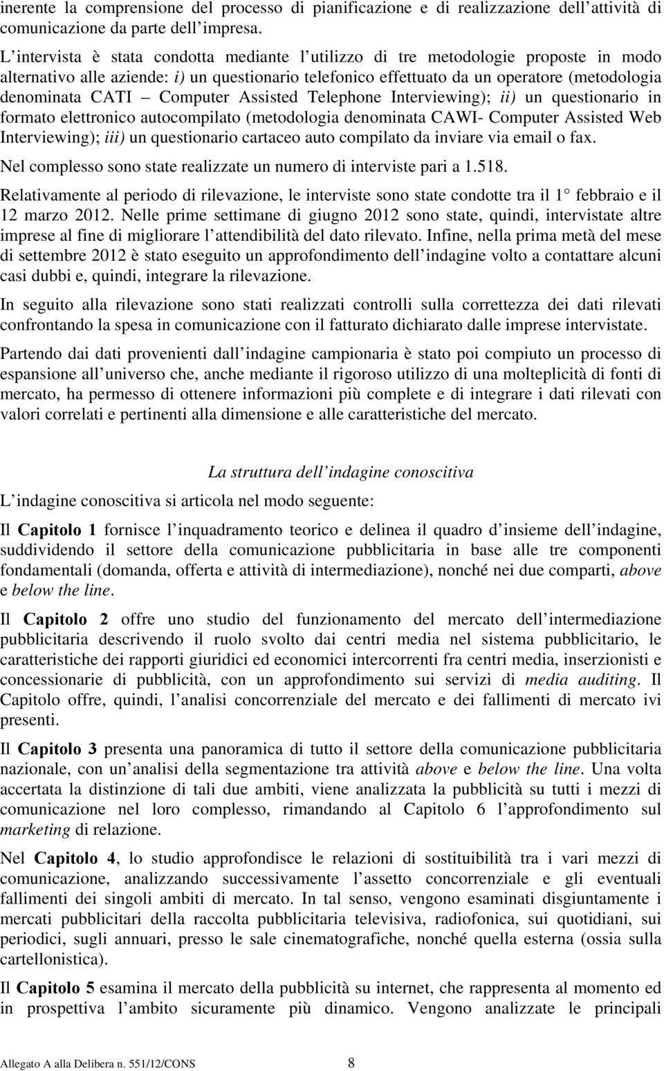 Computer Assisted Telephone Interviewing); ii) un questionario in formato elettronico autocompilato (metodologia denominata CAWI- Computer Assisted Web Interviewing); iii) un questionario cartaceo