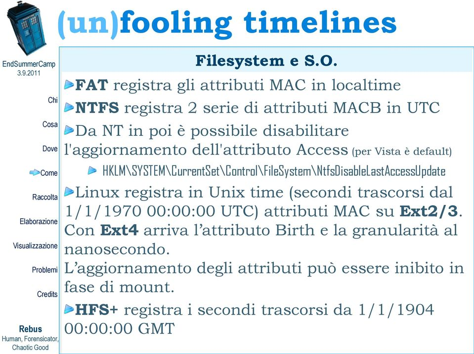 l'aggiornamento dell'attributo Access (per Vista è default) HKLM\SYSTEM\CurrentSet\Control\FileSystem\NtfsDisableLastAccessUpdate Linux