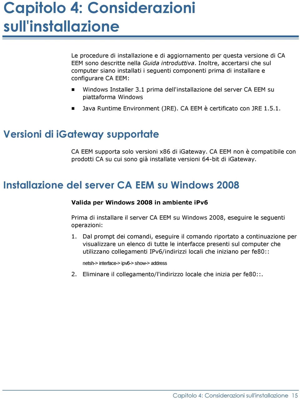 1 prima dell'installazione del server CA EEM su piattaforma Windows Java Runtime Environment (JRE). CA EEM è certificato con JRE 1.5.1. Versioni di igateway supportate CA EEM supporta solo versioni x86 di igateway.