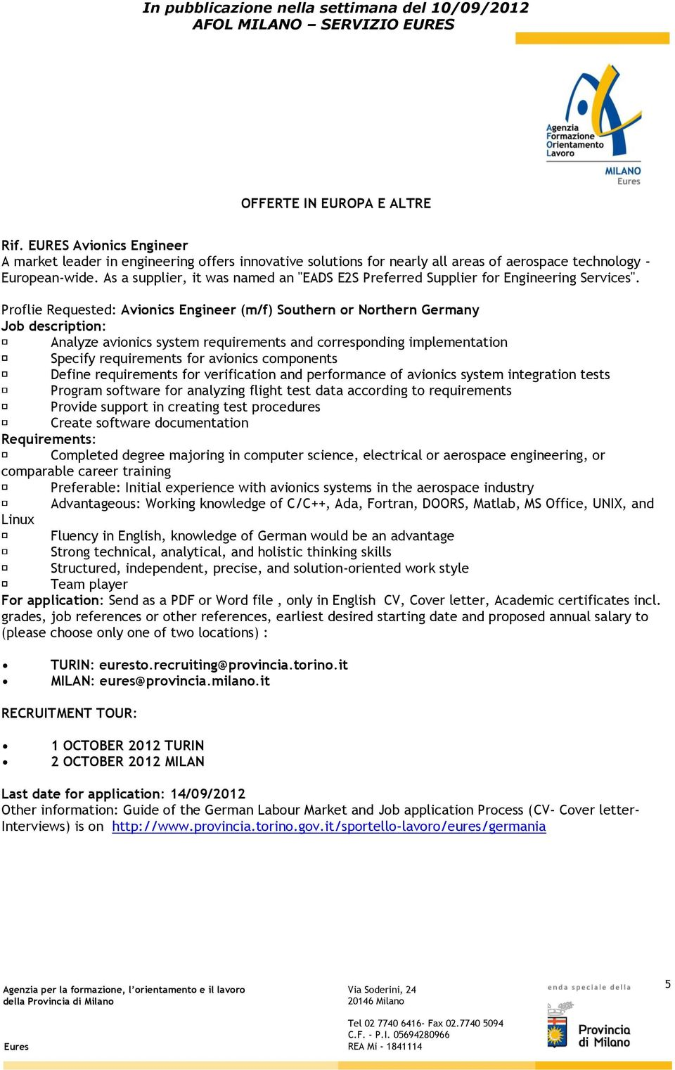 Proflie Requested: Avionics Engineer (m/f) Southern or Northern Germany Job description: Analyze avionics system requirements and corresponding implementation Specify requirements for avionics