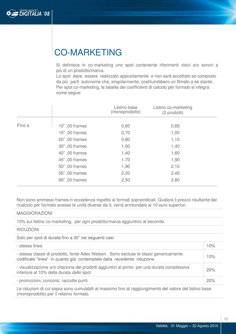 Per spot co-marketing, la tabella dei coefficienti di calcolo per formato si integra come segue: Listino base (monoprodotto) Listino co-marketing (2 prodotti) Fino a 10,00 frames 0,60 0,85 15,00