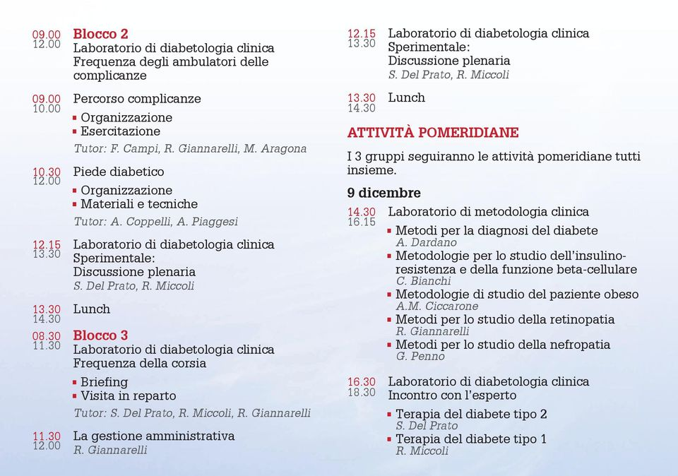 Del Prato, R. Miccoli 13.30 Lunch 14.30 08.30 Blocco 3 11.30 Laboratorio di diabetologia clinica Frequenza della corsia Briefing Visita in reparto Tutor: S. Del Prato, R. Miccoli, R. Giannarelli 11.