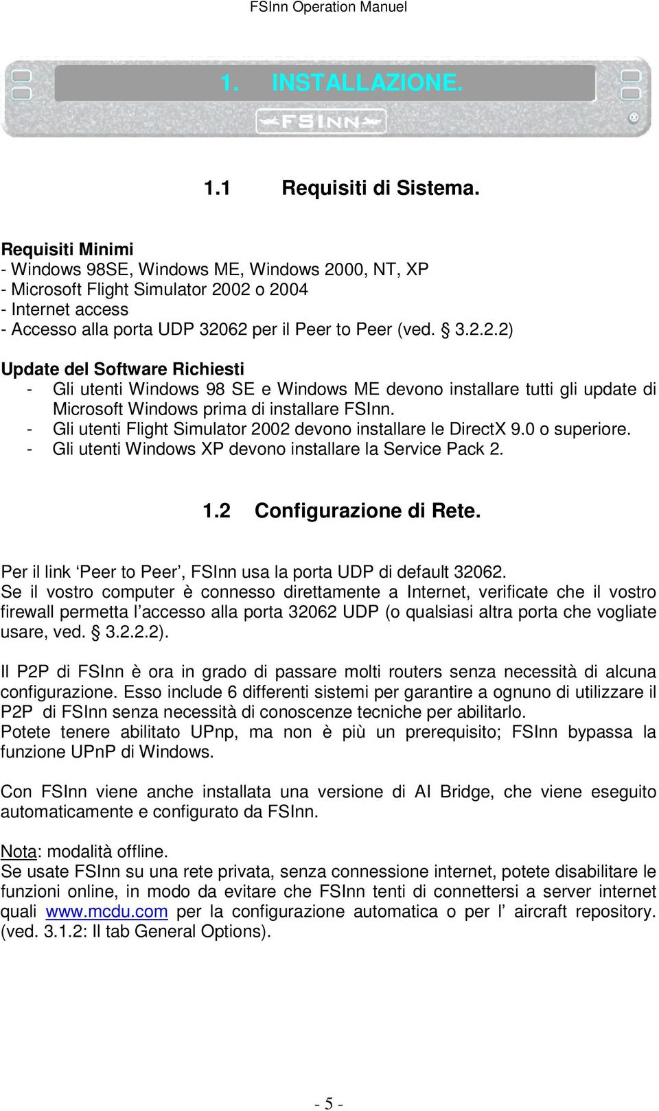 00, NT, XP - Microsoft Flight Simulator 2002 o 2004 - Internet access - Accesso alla porta UDP 32062 per il Peer to Peer (ved. 3.2.2.2) Update del Software Richiesti - Gli utenti Windows 98 SE e Windows ME devono installare tutti gli update di Microsoft Windows prima di installare FSInn.