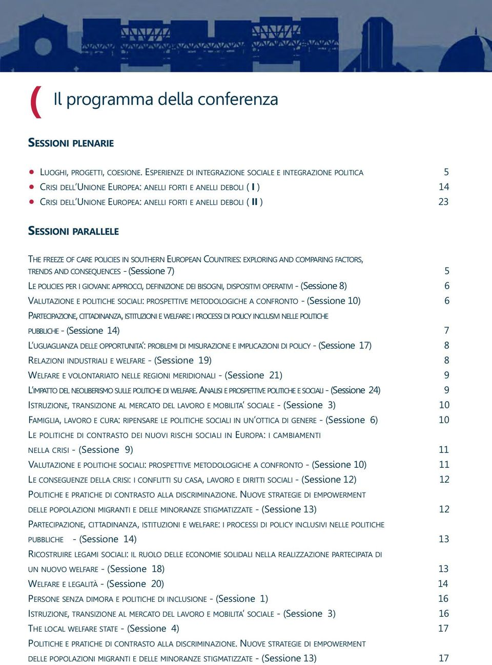 SESSIONI PARALLELE THE FREEZE OF CARE POLICIES IN SOUTHERN EUROPEAN COUNTRIES: EXPLORING AND COMPARING FACTORS, TRENDS AND CONSEQUENCES - (Sessione 7) 5 LE POLICIES PER I GIOVANI: APPROCCI,