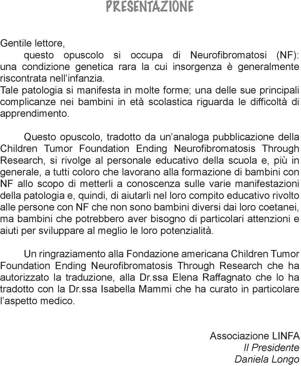 Questo opuscolo, tradotto da un analoga pubblicazione della Children Tumor Foundation Ending Neurofibromatosis Through Research, si rivolge al personale educativo della scuola e, più in generale, a