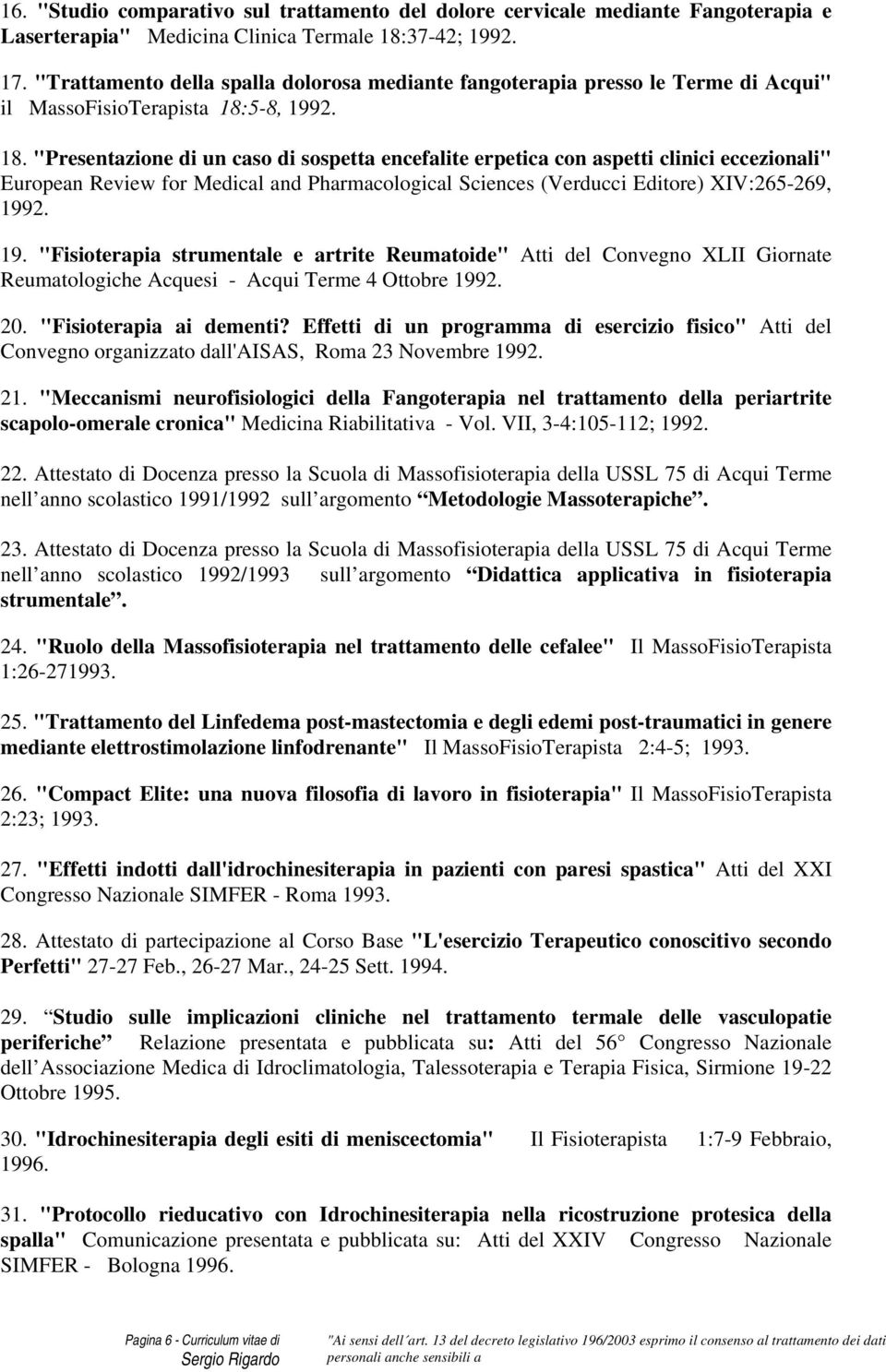 "5-8, 1992. 18. ""Presentazione di un caso di sospetta encefalite erpetica con aspetti clinici eccezionali"" European Review for Medical and Pharmacological Sciences (Verducci Editore) XIV:265-269, 1992."