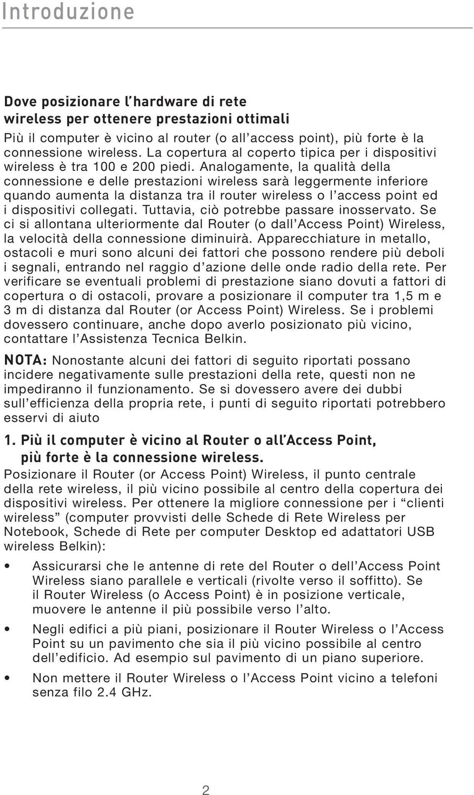 Analogamente, la qualità della connessione e delle prestazioni wireless sarà leggermente inferiore quando aumenta la distanza tra il router wireless o l access point ed i dispositivi collegati.