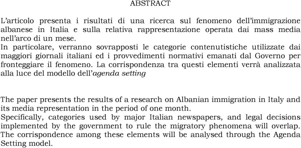 La corrispondenza tra questi elementi verrà analizzata alla luce del modello dell agenda setting The paper presents the results of a research on Albanian immigration in Italy and its media