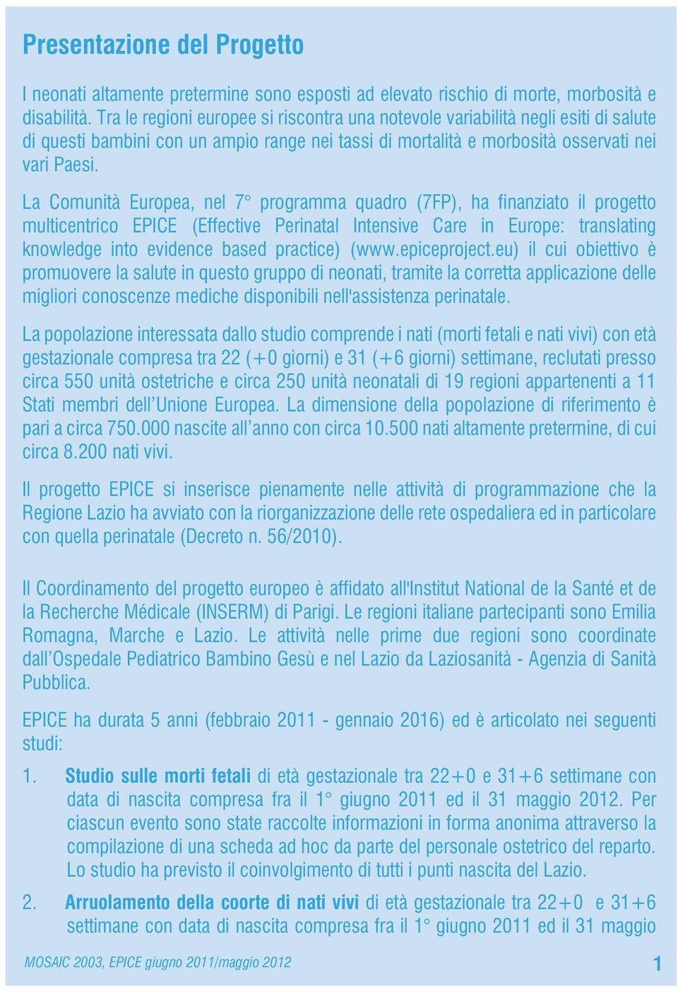 La Comunità Europea, nel 7 programma quadro (7FP), ha finanziato il progetto multicentrico (Effective Perinatal Intensive Care in Europe: translating knowledge into evidence based practice) (www.