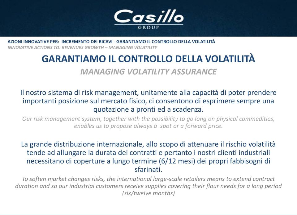 quotazione a pronti ed a scadenza. Our risk management system, together with the possibility to go long on physical commedities, enables us to propose always a spot or a forward price.