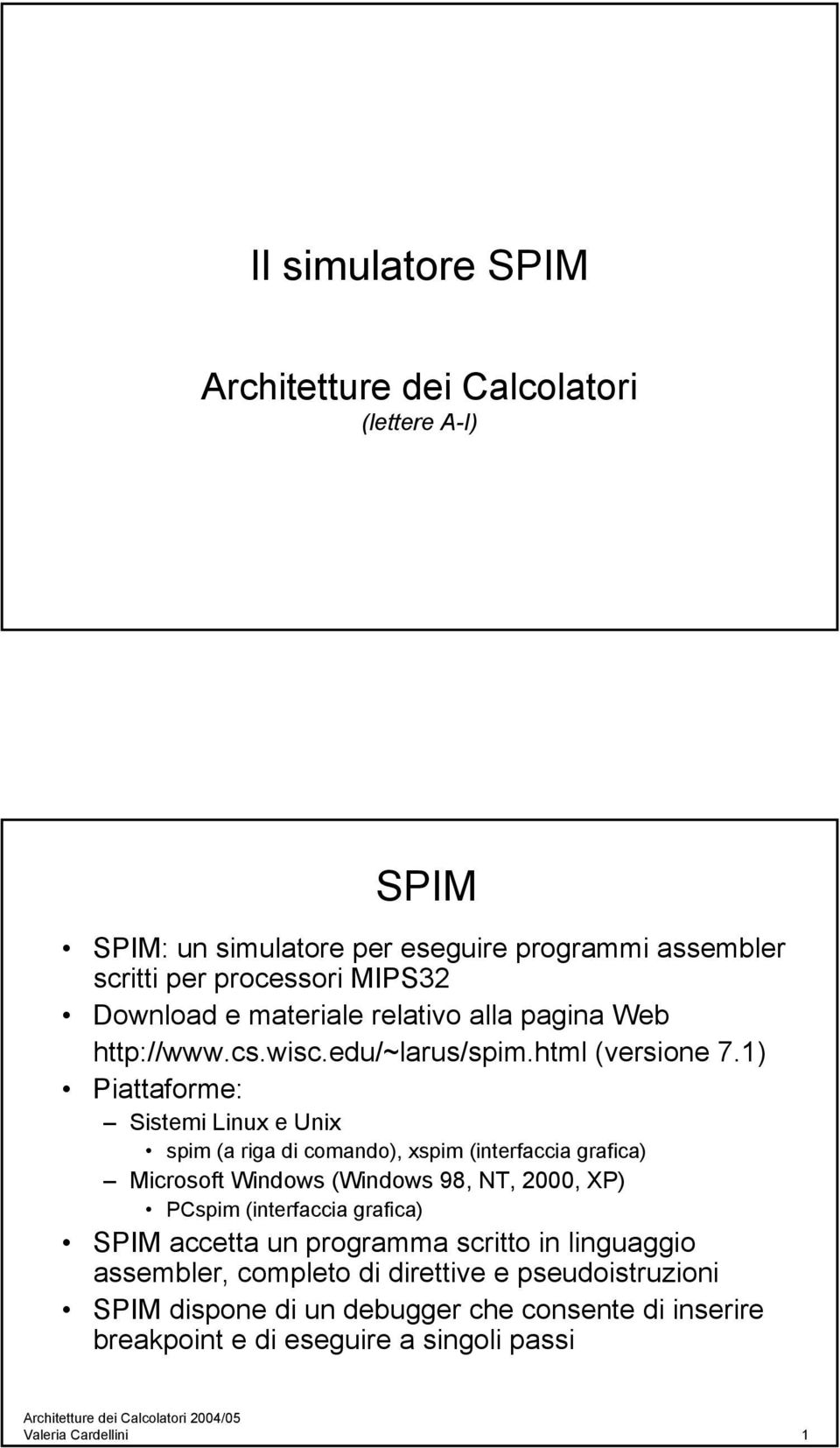1) Piattaforme: Sistemi Linux e Unix spim (a riga di comando), xspim (interfaccia grafica) Microsoft Windows (Windows 98, NT, 2000, XP) PCspim (interfaccia