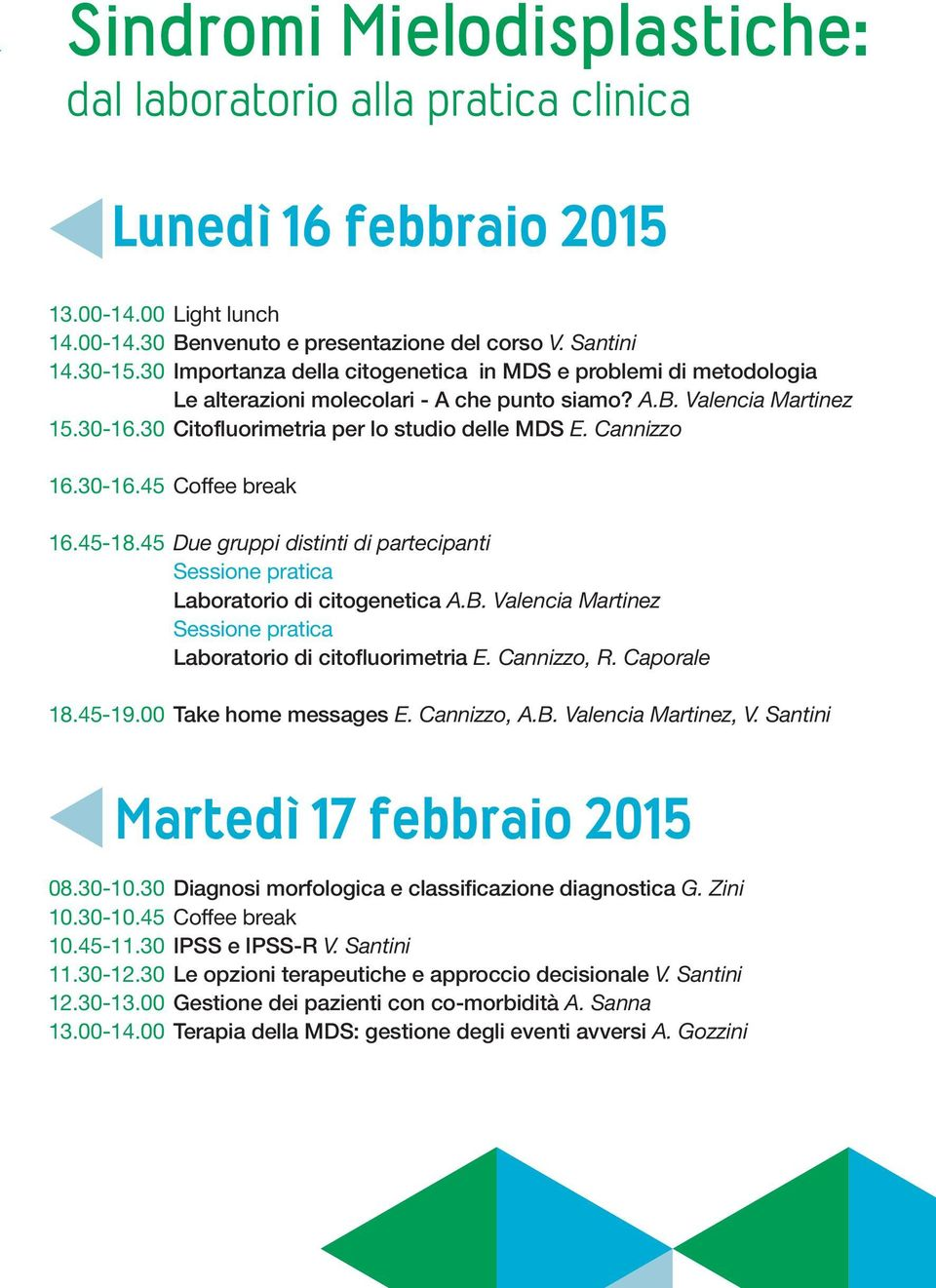 Cannizzo 16.30-16.45 Coffee break 16.45-18.45 Due gruppi distinti di partecipanti Sessione pratica Laboratorio di citogenetica A.B.