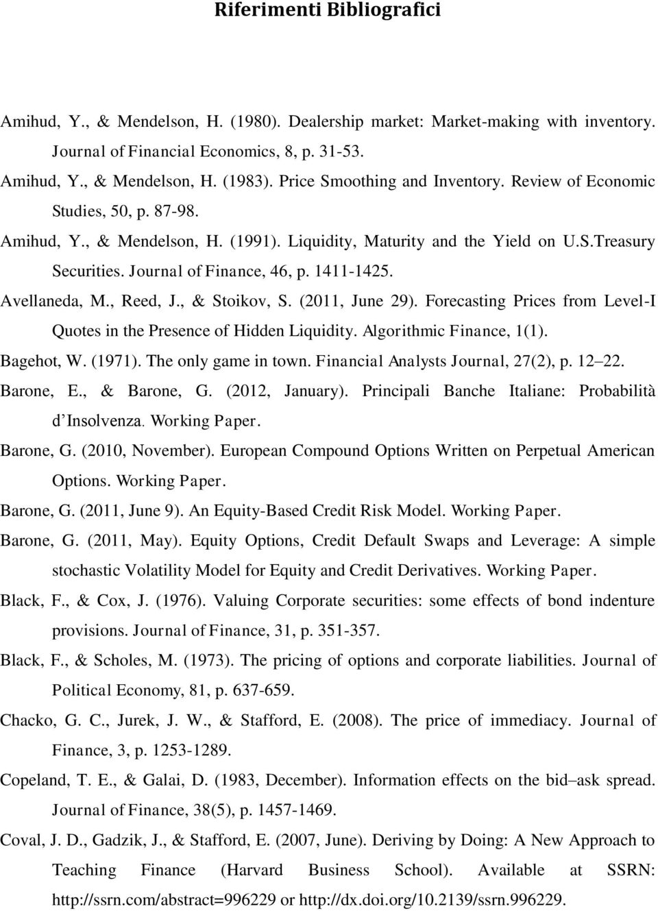 1411-1425. Avellaneda, M., Reed, J., & Stoikov, S. (2011, June 29). Forecasting Prices from Level-I Quotes in the Presence of Hidden Liquidity. Algorithmic Finance, 1(1). Bagehot, W. (1971).