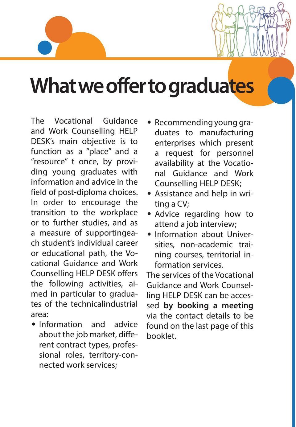 In order to encourage the transition to the workplace or to further studies, and as a measure of supportingeach student s individual career or educational path, the Vocational Guidance and Work