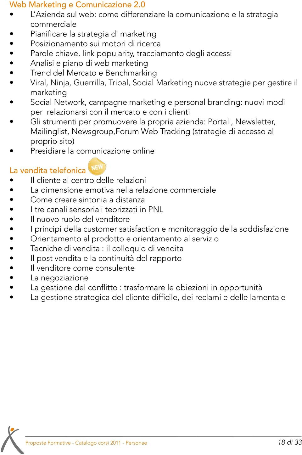 tracciamento degli accessi Analisi e piano di web marketing Trend del Mercato e Benchmarking Viral, Ninja, Guerrilla, Tribal, Social Marketing nuove strategie per gestire il marketing Social Network,
