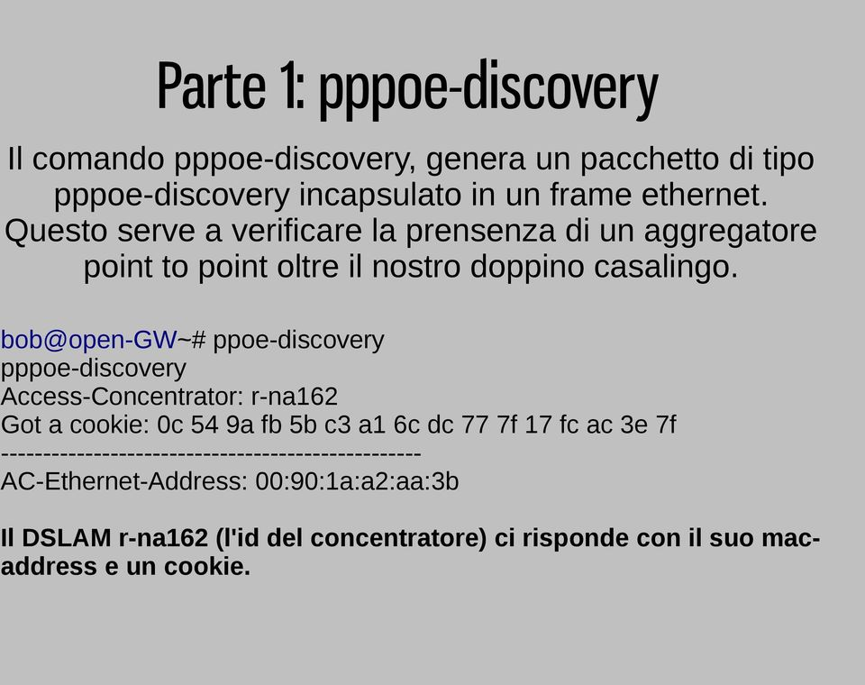 bob@open-gw~# ppoe-discovery pppoe-discovery Access-Concentrator: r-na162 Got a cookie: 0c 54 9a fb 5b c3 a1 6c dc 77 7f 17 fc ac 3e 7f