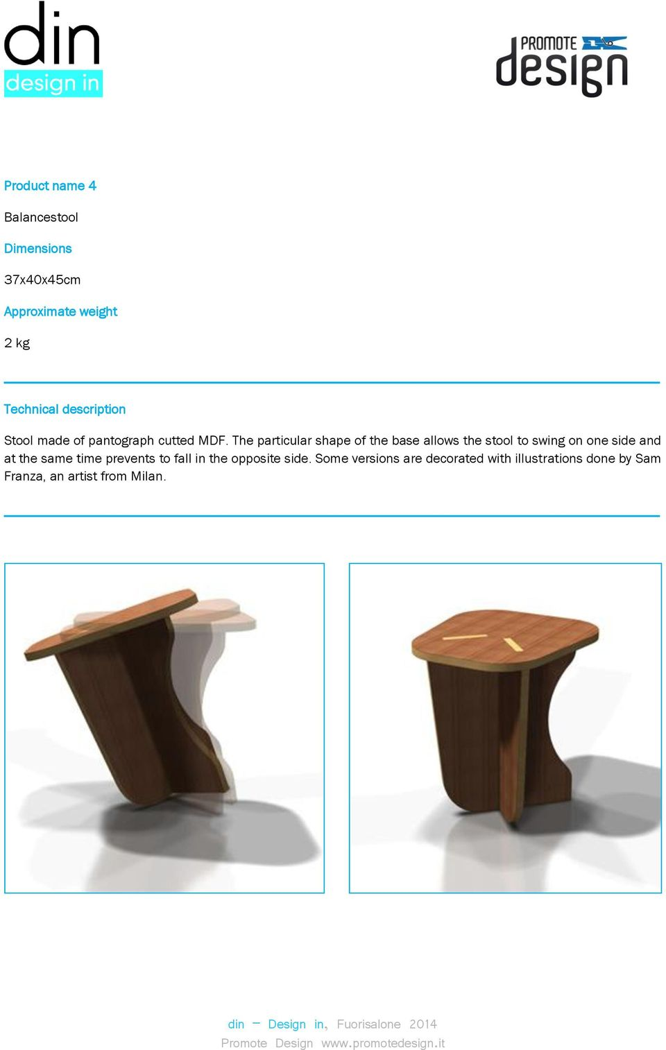 The particular shape of the base allows the stool to swing on one side and at the same