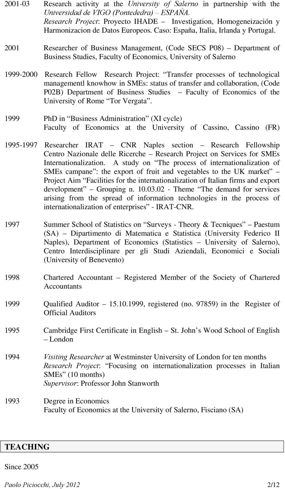 2001 Researcher of Business Management, (Code SECS P08) Department of Business Studies, Faculty of Economics, University of Salerno 1999-2000 Research Fellow Research Project: Transfer processes of