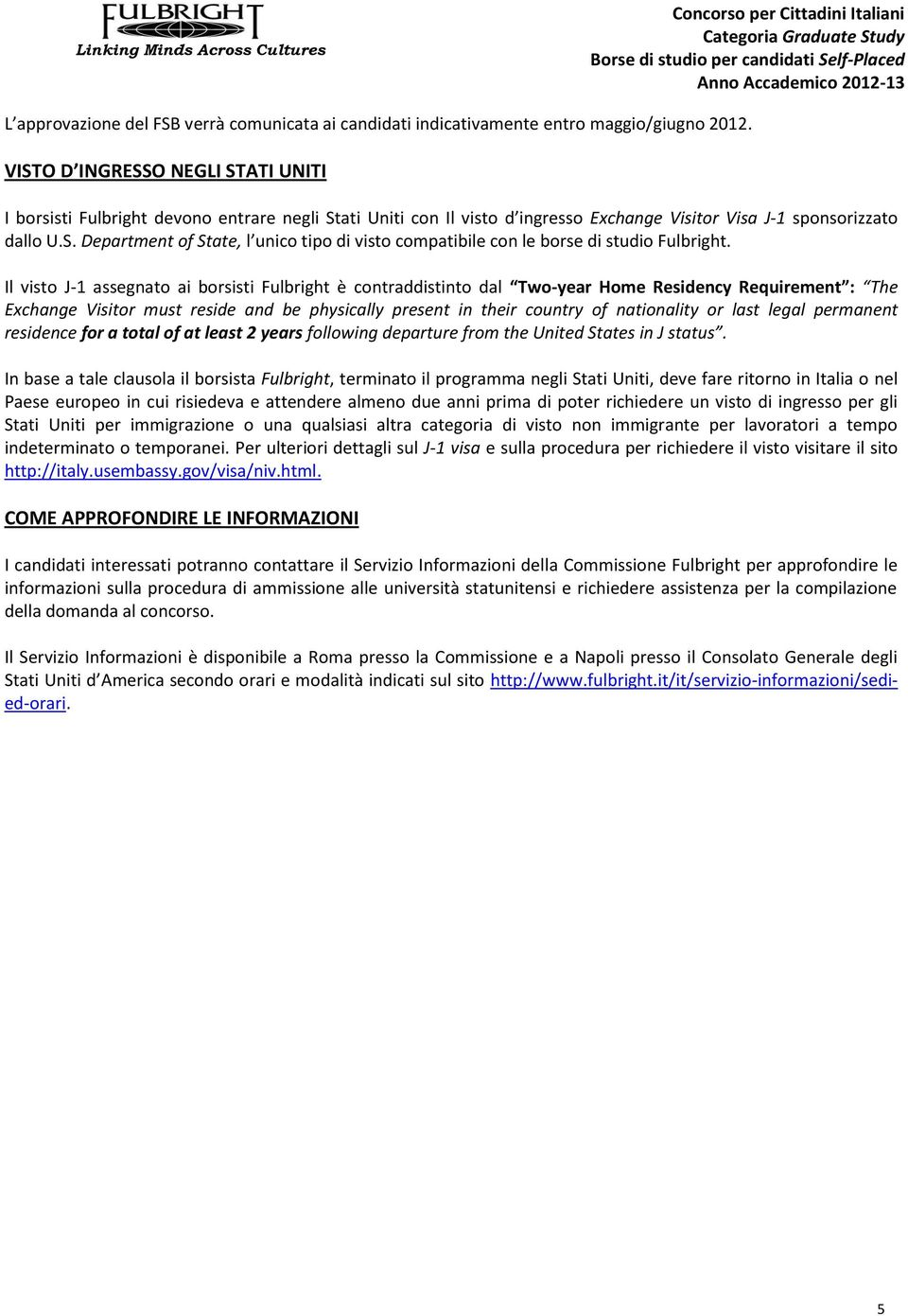 Il visto J-1 assegnato ai borsisti Fulbright è contraddistinto dal Two-year Home Residency Requirement : The Exchange Visitor must reside and be physically present in their country of nationality or