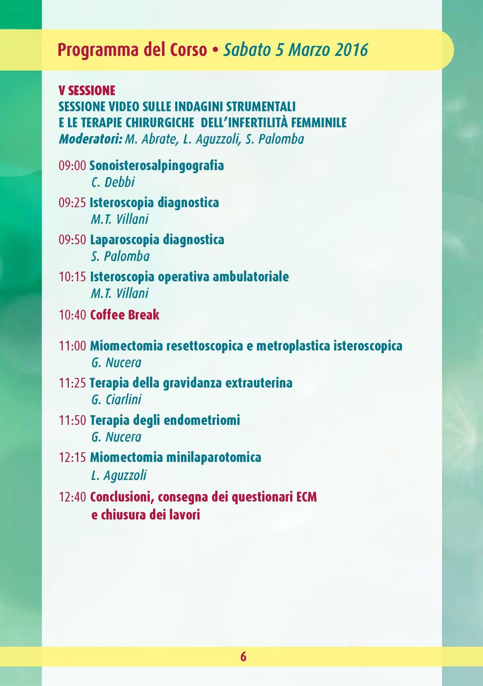 Debbi 09:25 Isteroscopia diagnostica 09:50 Laparoscopia diagnostica 10:15 Isteroscopia operativa ambulatoriale 10:40 Coffee Break 11:00
