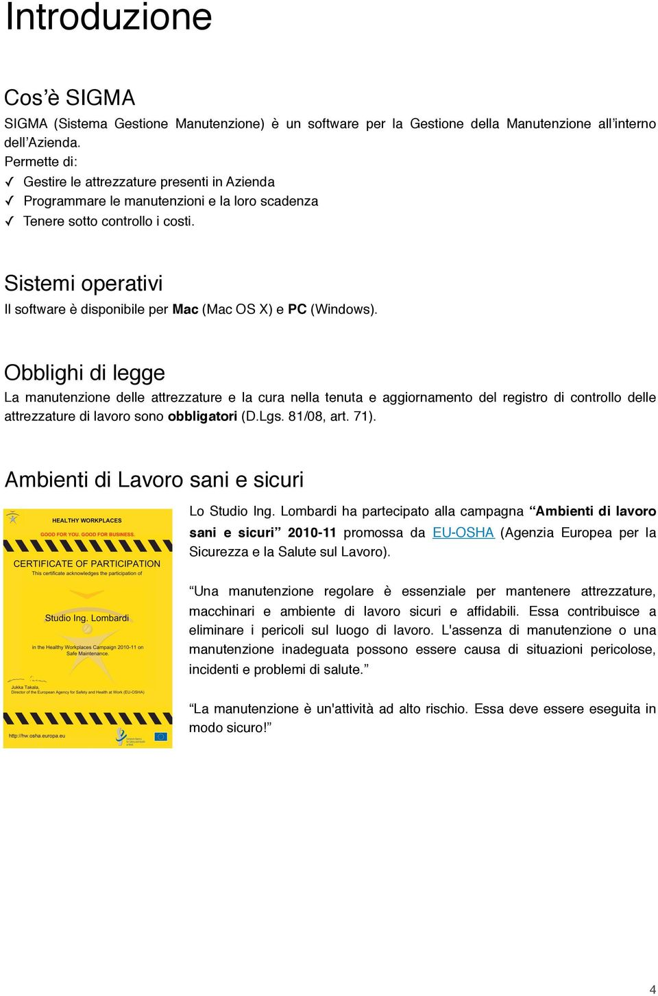Sistemi operativi Il software è disponibile per Mac (Mac OS X) e PC (Windows).