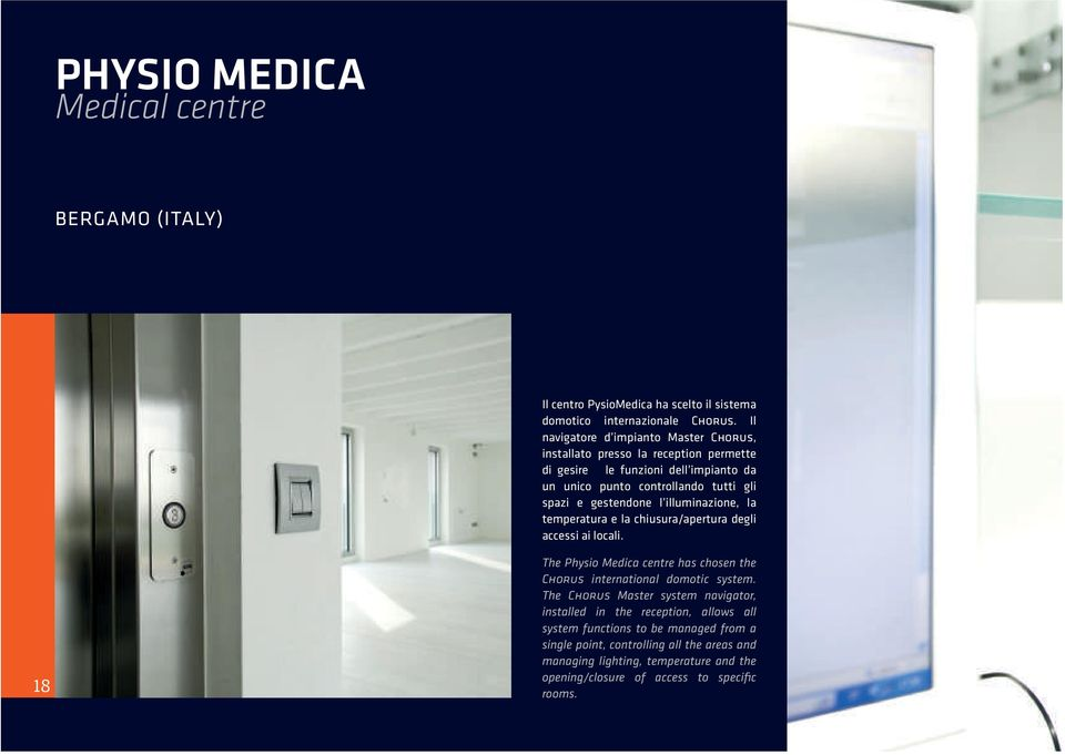 gestendone l illuminazione, la temperatura e la chiusura/apertura degli accessi ai locali. 18 The Physio Medica centre has chosen the Chorus international domotic system.