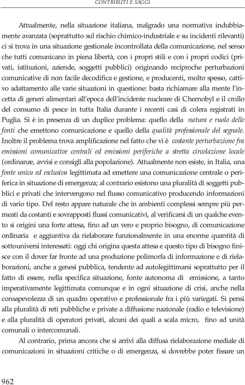 originando reciproche perturbazioni comunicative di non facile decodifica e gestione, e producenti, molto spesso, cattivo adattamento alle varie situazioni in questione: basta richiamare alla mente l