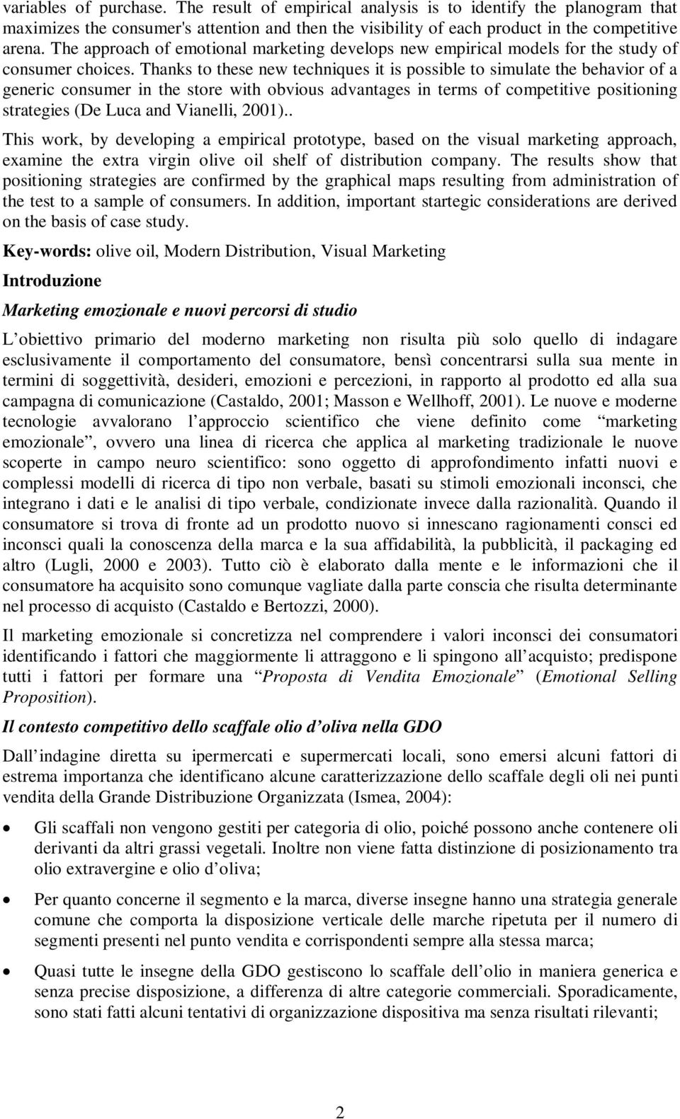 Thanks to these new techniques it is possible to simulate the behavior of a generic consumer in the store with obvious advantages in terms of competitive positioning strategies (De Luca and Vianelli,