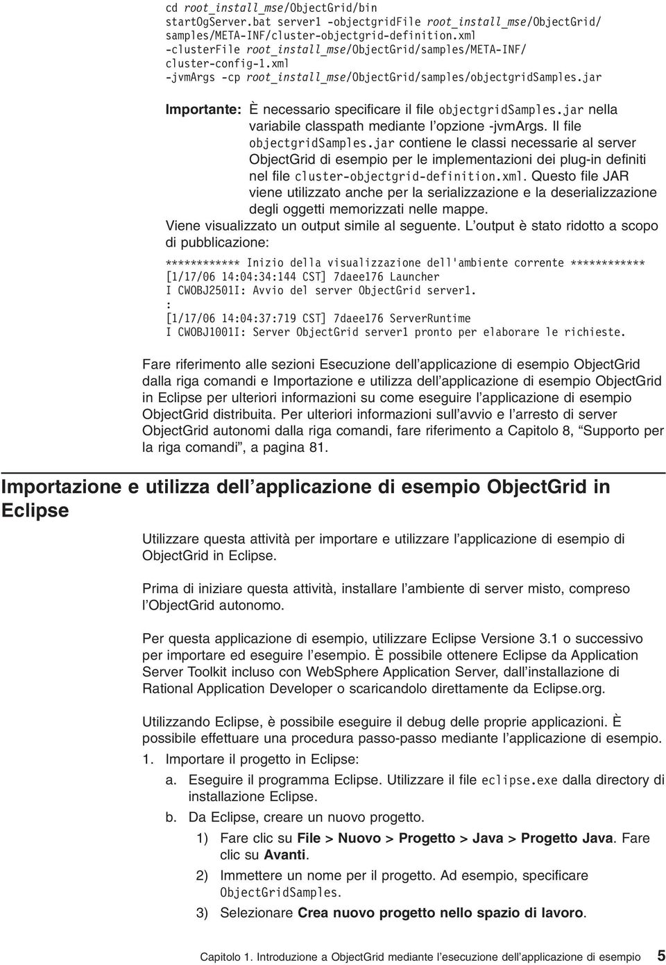 jar Importante: È necessario specificare il file objectgridsamples.jar nella variabile classpath mediante l opzione -jvmargs. Il file objectgridsamples.