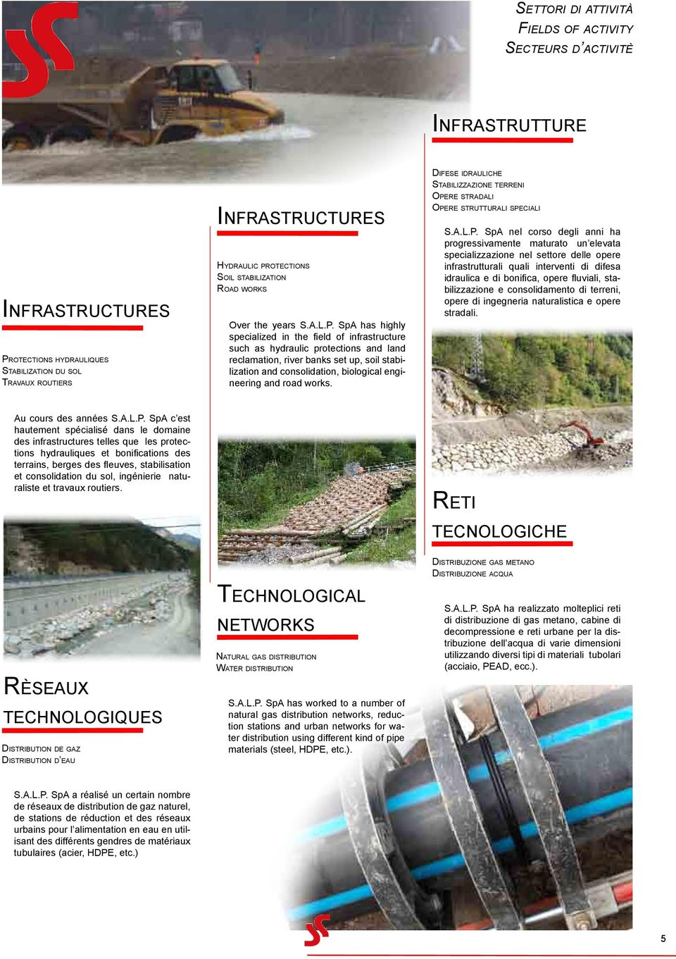 SpA has highly specialized in the field of infrastructure such as hydraulic protections and land reclamation, river banks set up, soil stabilization and consolidation, biological engineering and road