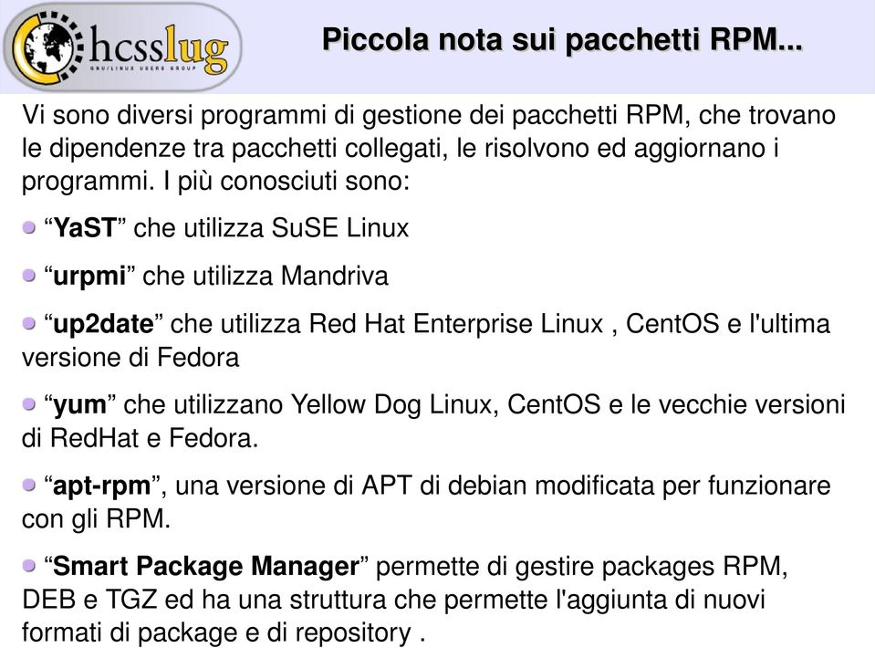 I più conosciuti sono: YaST che utilizza SuSE Linux urpmi che utilizza Mandriva up2date che utilizza Red Hat Enterprise Linux, CentOS e l'ultima versione di Fedora