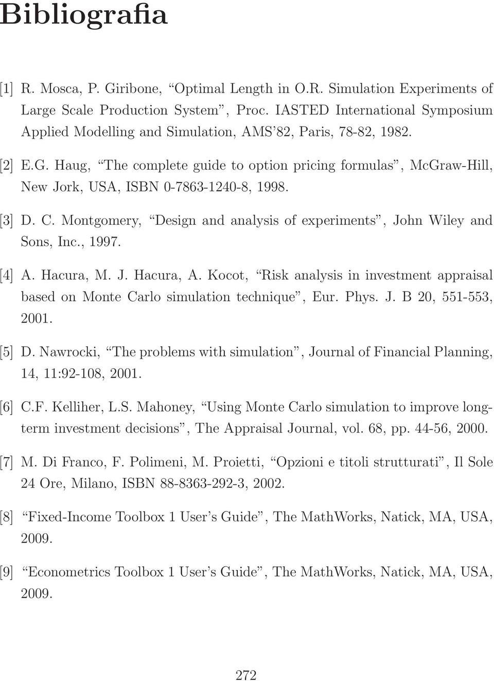 Haug, The complete guide to option pricing formulas, McGraw-Hill, New Jork, USA, ISBN 0-7863-1240-8, 1998. [3] D. C. Montgomery, Design and analysis of experiments, John Wiley and Sons, Inc., 1997.