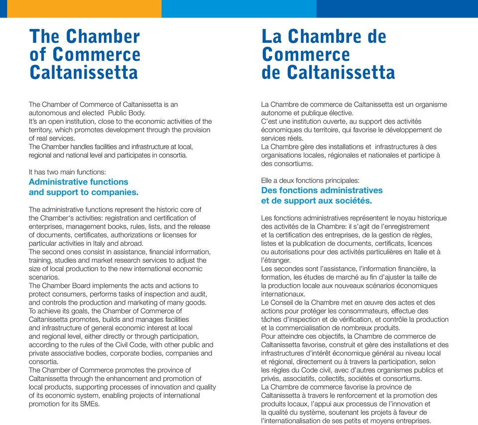 The Chamber handles facilities and infrastructure at local, regional and national level and participates in consortia. It has two main functions: Administrative functions and support to companies.