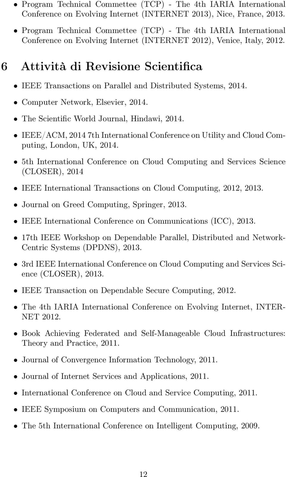 6 Attività di Revisione Scientifica IEEE Transactions on Parallel and Distributed Systems, 2014. Computer Network, Elsevier, 2014. The Scientific World Journal, Hindawi, 2014.